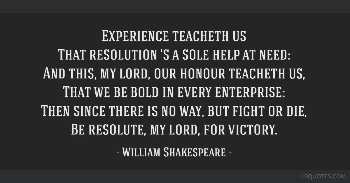Experience teacheth us That resolution 's a sole help at need: And this, my lord, our honour teacheth us, That we be bold in every enterprise: Then...