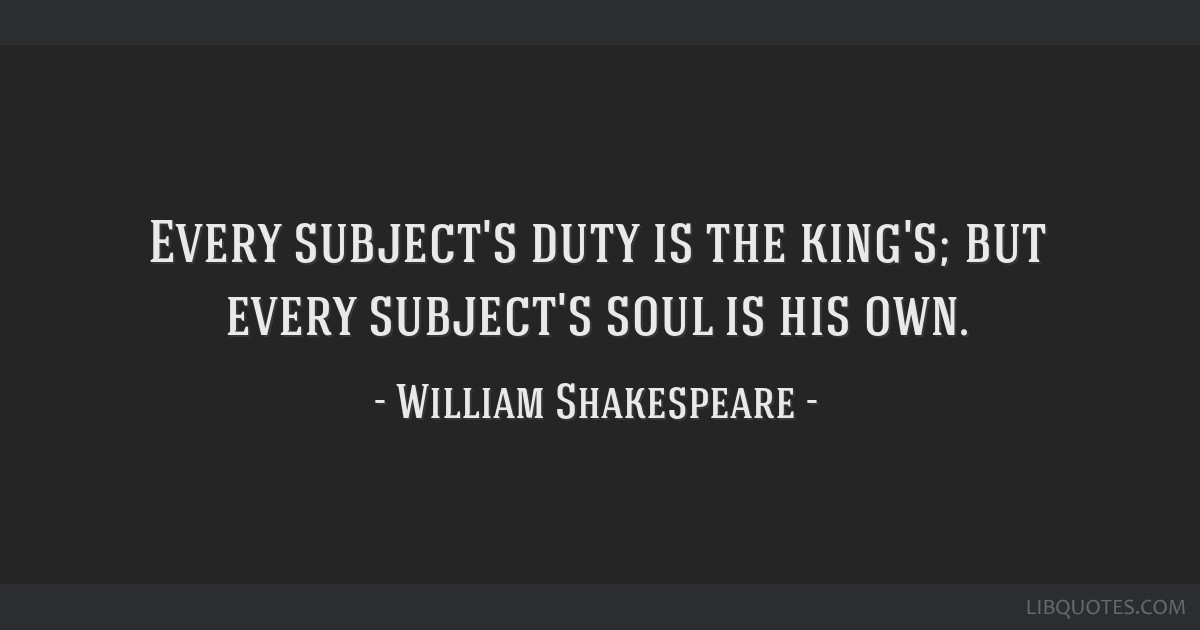 Every subject's duty is the king's; but every subject's soul is his own.