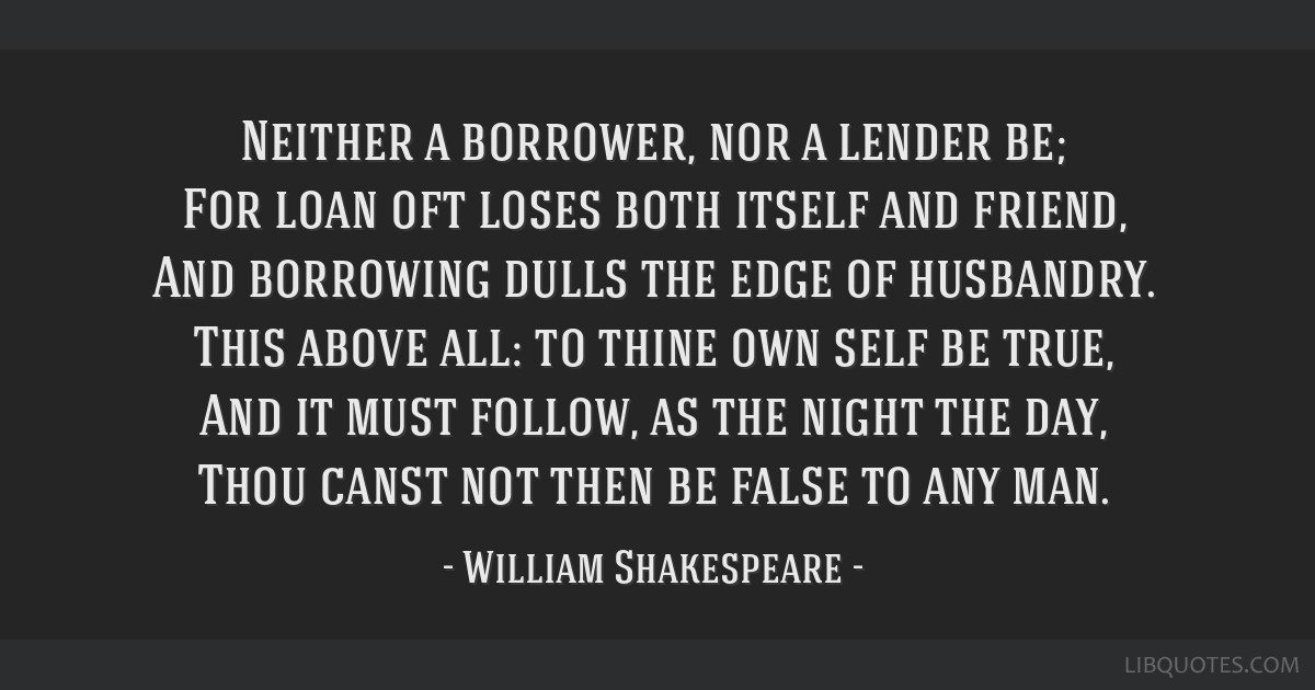 Neither a borrower, nor a lender be; For loan oft loses both itself and friend, And borrowing dulls the edge of husbandry. This above all: to thine...