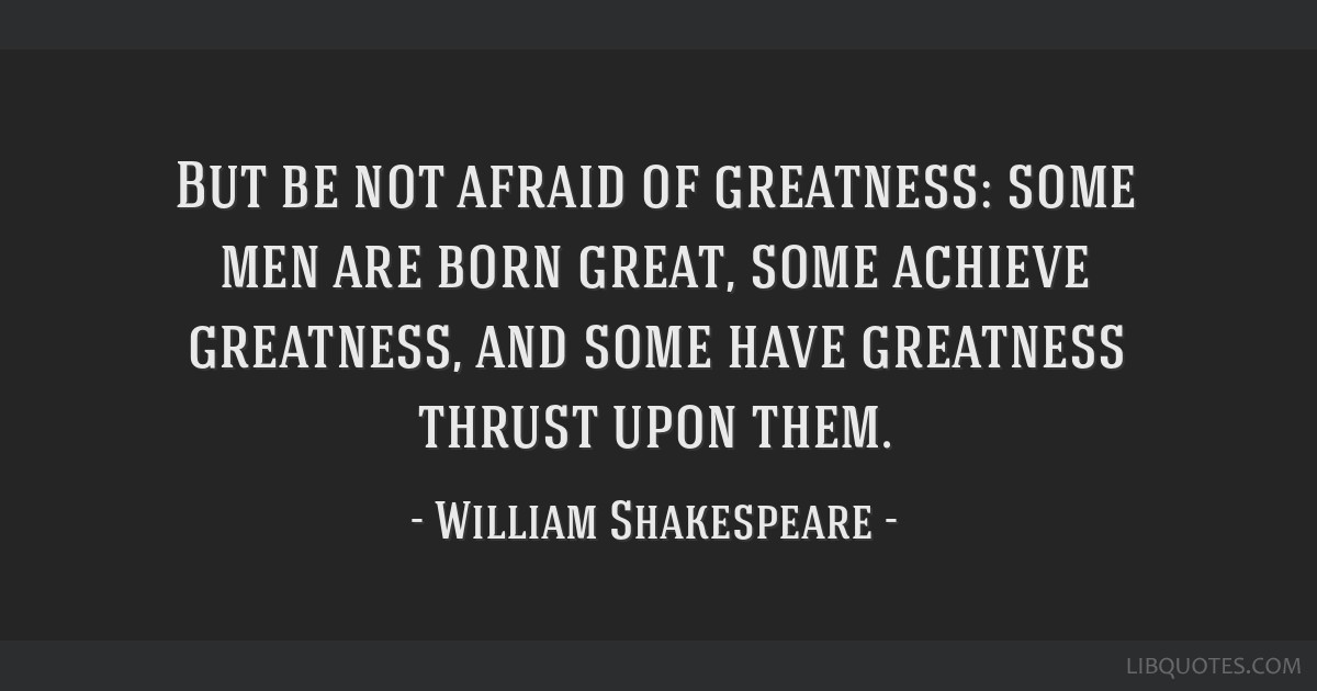 But be not afraid of greatness: some men are born great, some achieve greatness, and some have greatness thrust upon them.