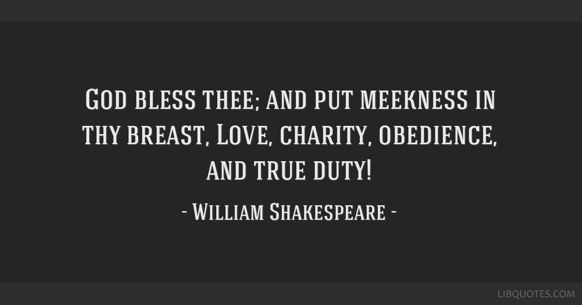 God bless thee; and put meekness in thy breast, Love, charity, obedience, and true duty!