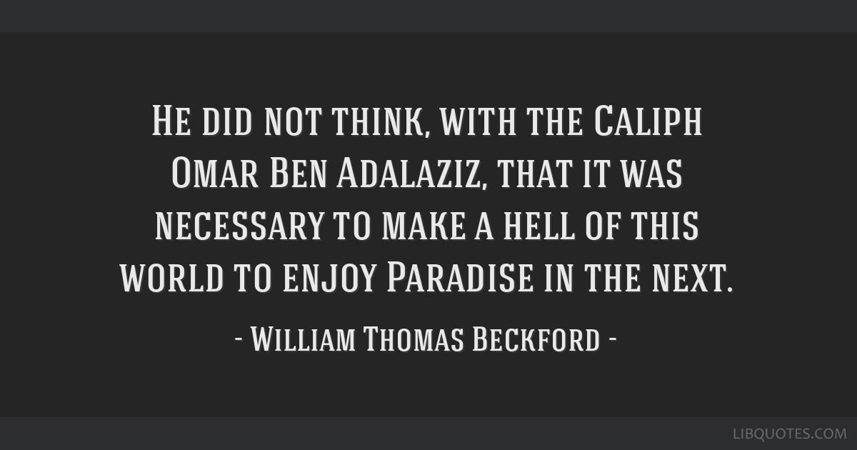He did not think, with the Caliph Omar Ben Adalaziz, that it was necessary to make a hell of this world to enjoy Paradise in the next.