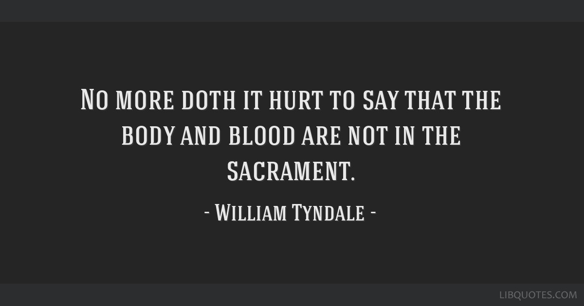 No more doth it hurt to say that the body and blood are not in the sacrament.