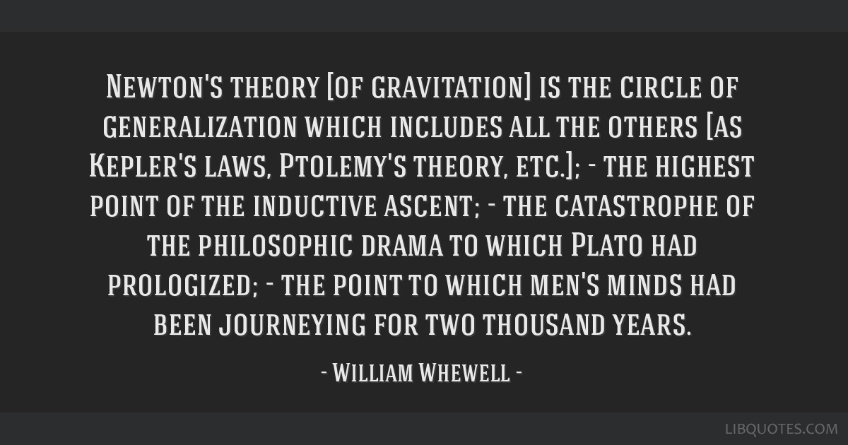 Newton's theory [of gravitation] is the circle of generalization which includes all the others [as Kepler's laws, Ptolemy's theory, etc.]; - the...