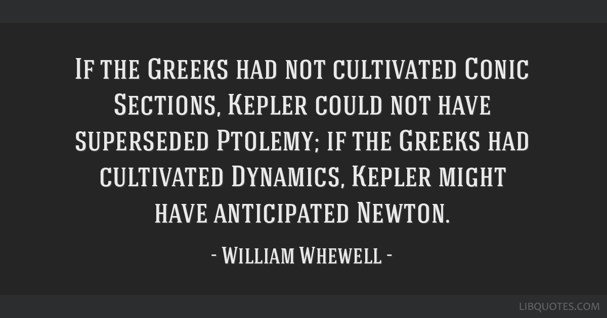 If the Greeks had not cultivated Conic Sections, Kepler could not have superseded Ptolemy; if the Greeks had cultivated Dynamics, Kepler might have...