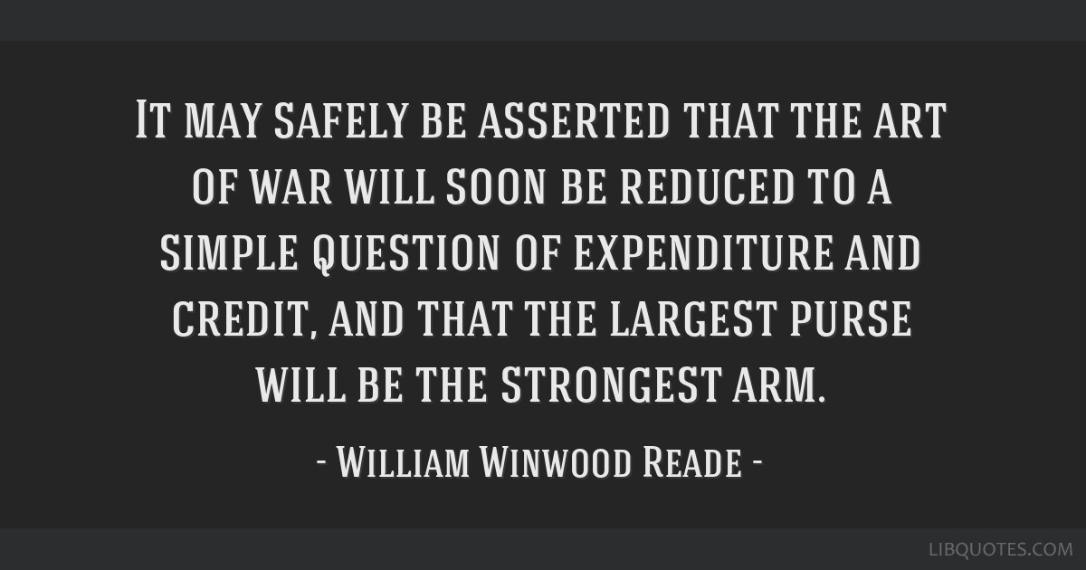 It may safely be asserted that the art of war will soon be reduced to a simple question of expenditure and credit, and that the largest purse will be ...
