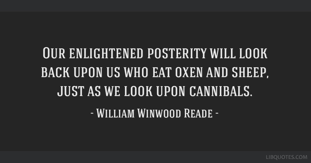 Our enlightened posterity will look back upon us who eat oxen and sheep, just as we look upon cannibals.