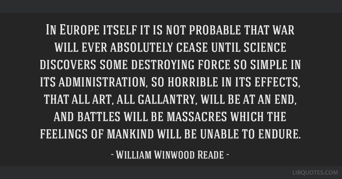 In Europe itself it is not probable that war will ever absolutely cease until science discovers some destroying force so simple in its...
