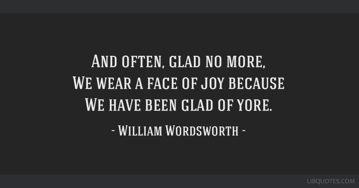 And often, glad no more, We wear a face of joy because We have been glad of yore.