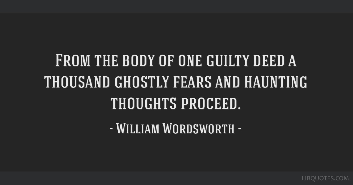 From the body of one guilty deed a thousand ghostly fears and haunting thoughts proceed.