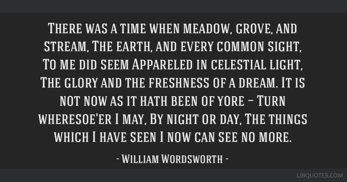 There was a time when meadow, grove, and stream, The earth, and every common sight, To me did seem Appareled in celestial light, The glory and the...