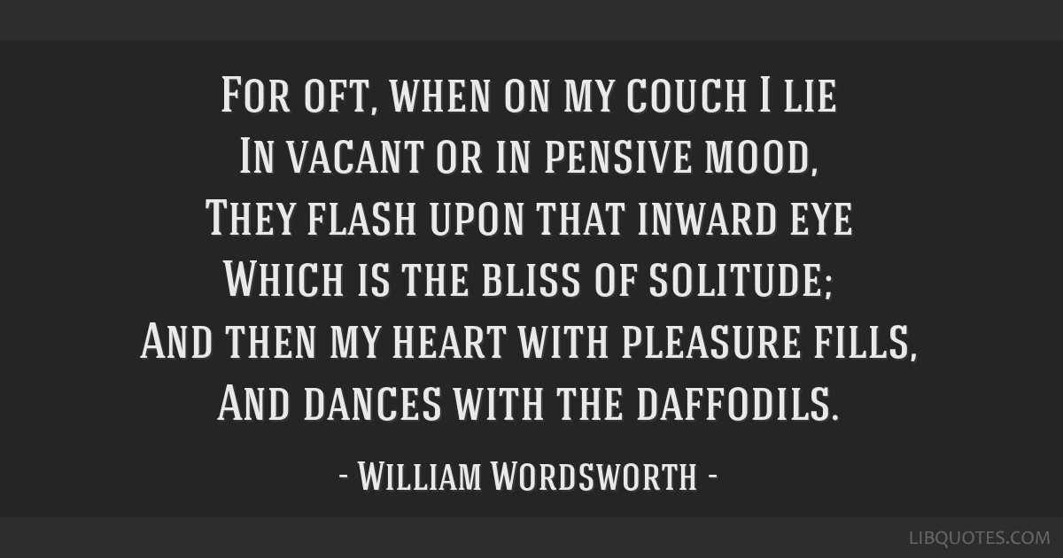 For oft, when on my couch I lie In vacant or in pensive mood, They flash upon that inward eye Which is the bliss of solitude; And then my heart with...