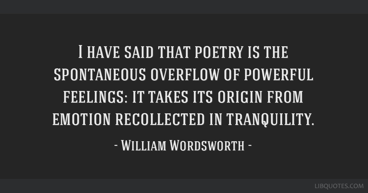 I have said that poetry is the spontaneous overflow of powerful feelings: it takes its origin from emotion recollected in tranquility.