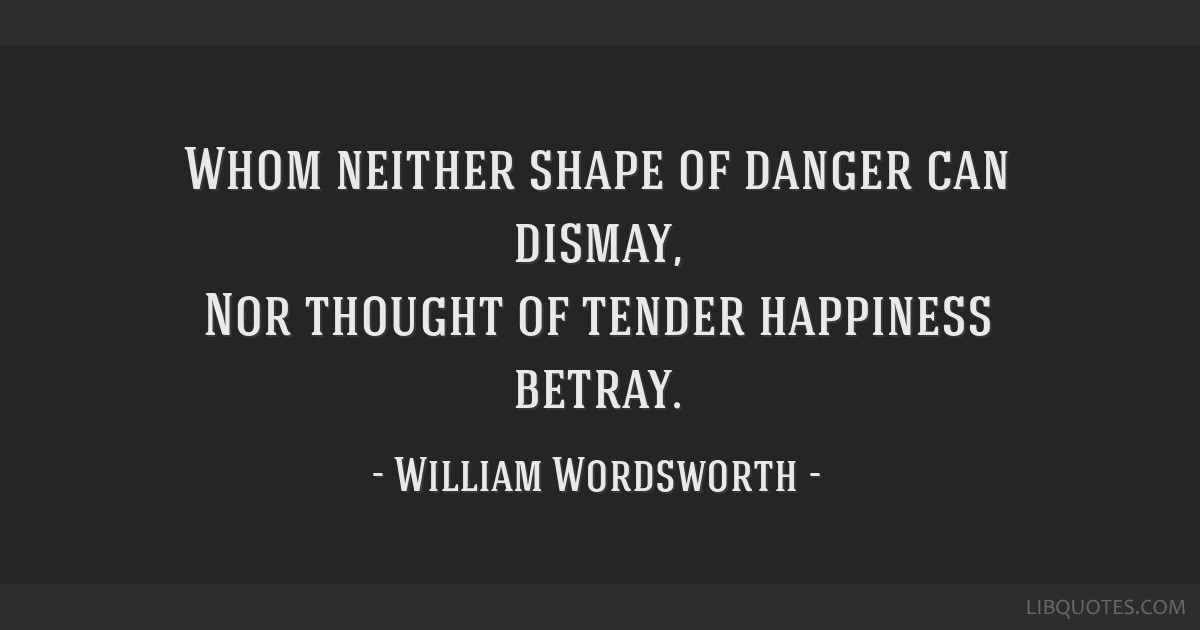 Whom neither shape of danger can dismay, Nor thought of tender happiness betray.