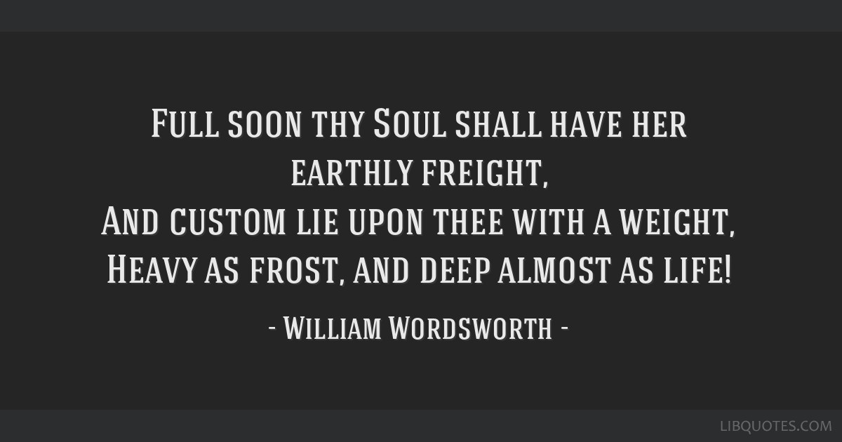 Full soon thy Soul shall have her earthly freight, And custom lie upon thee with a weight, Heavy as frost, and deep almost as life!