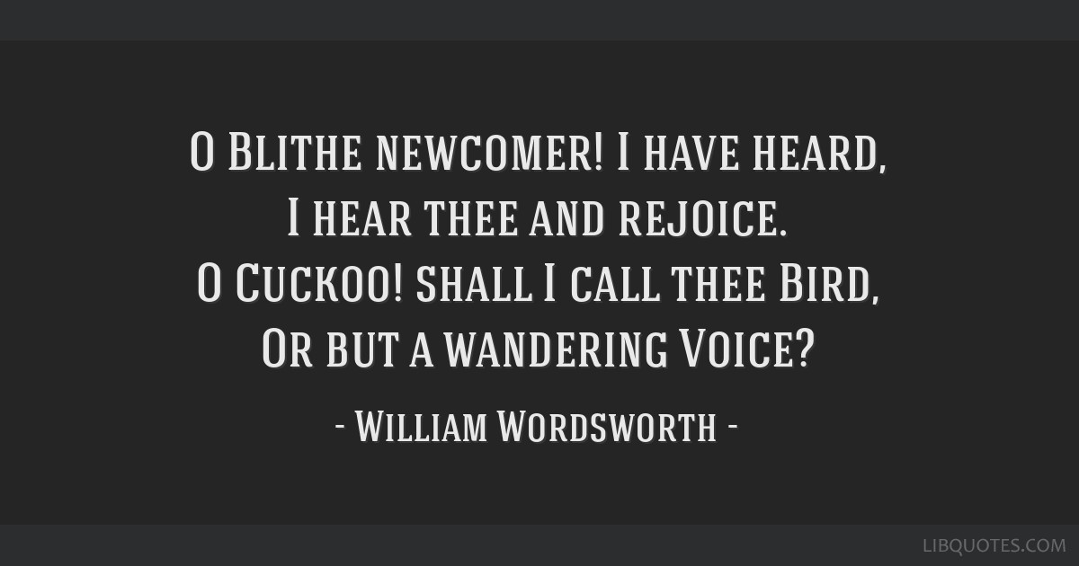O Blithe newcomer! I have heard, I hear thee and rejoice. O Cuckoo! shall I call thee Bird, Or but a wandering Voice?