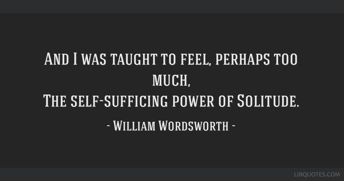 And I was taught to feel, perhaps too much, The self-sufficing power of Solitude.