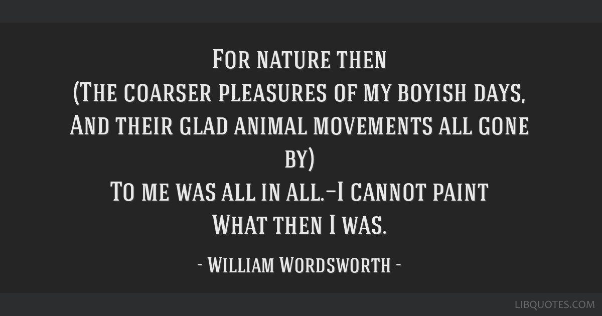 For nature then (The coarser pleasures of my boyish days, And their glad animal movements all gone by) To me was all in all.—I cannot paint What...
