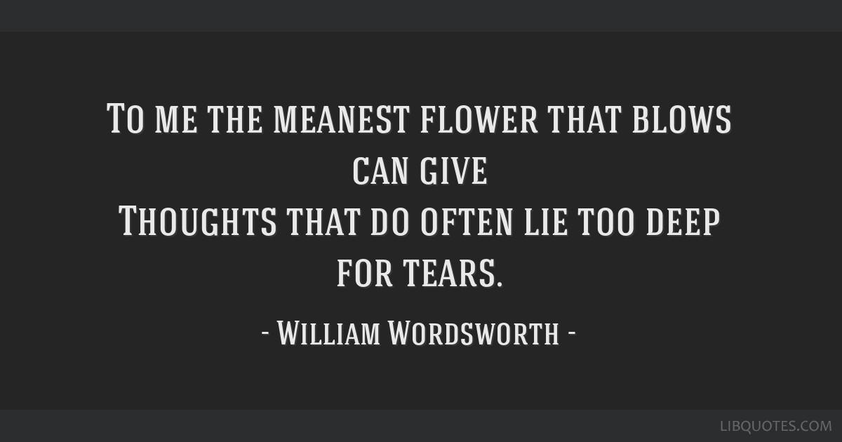 To me the meanest flower that blows can give Thoughts that do often lie too deep for tears.