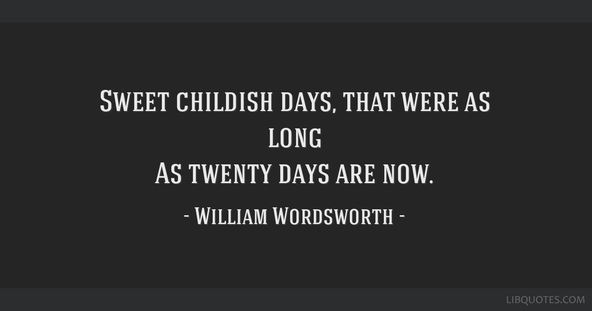 Sweet childish days, that were as long As twenty days are now.