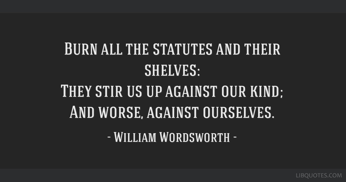 Burn all the statutes and their shelves: They stir us up against our kind; And worse, against ourselves.