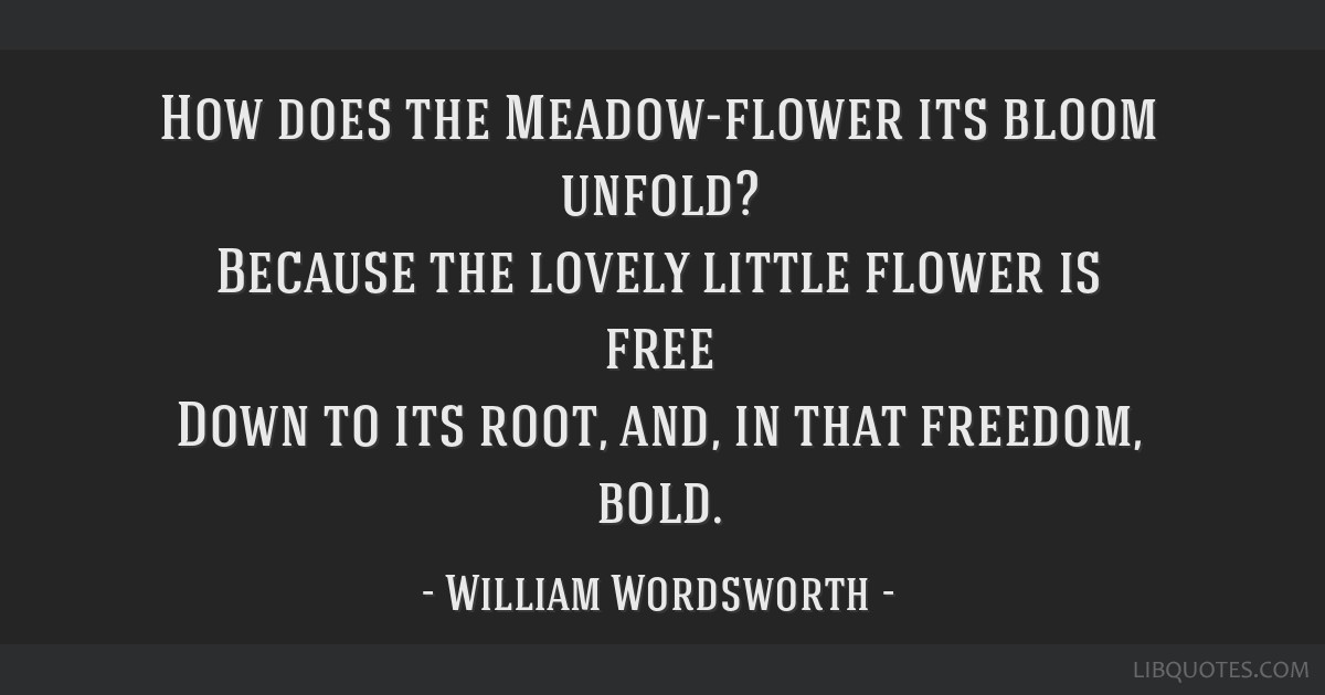 How does the Meadow-flower its bloom unfold? Because the lovely little flower is free Down to its root, and, in that freedom, bold.
