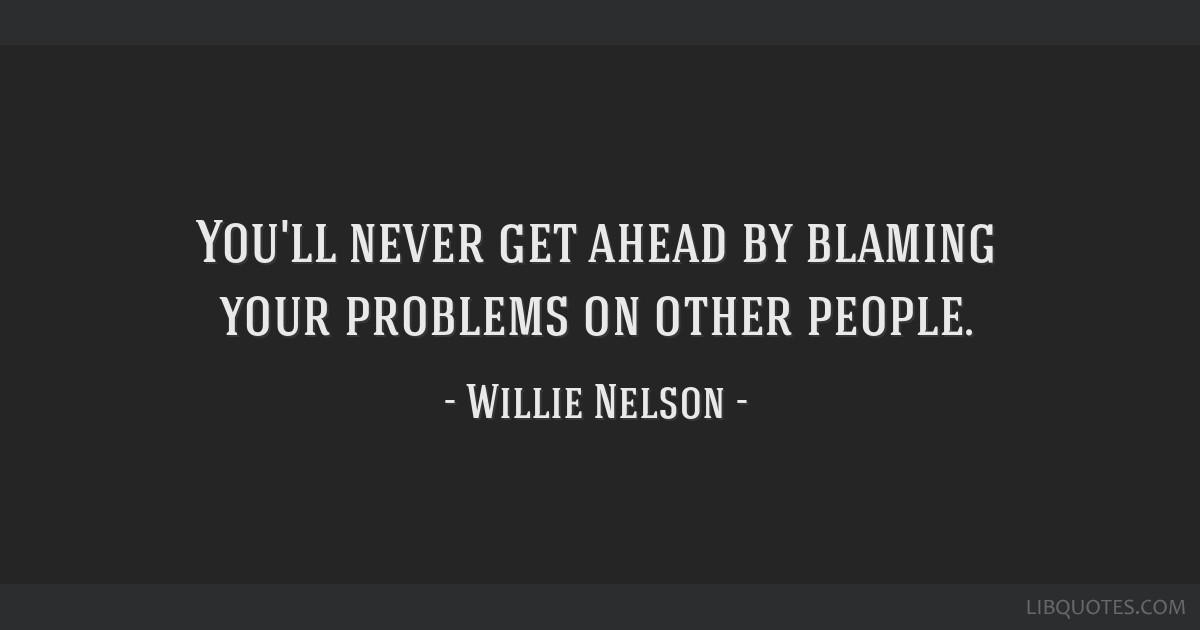 You'll never get ahead by blaming your problems on other people.