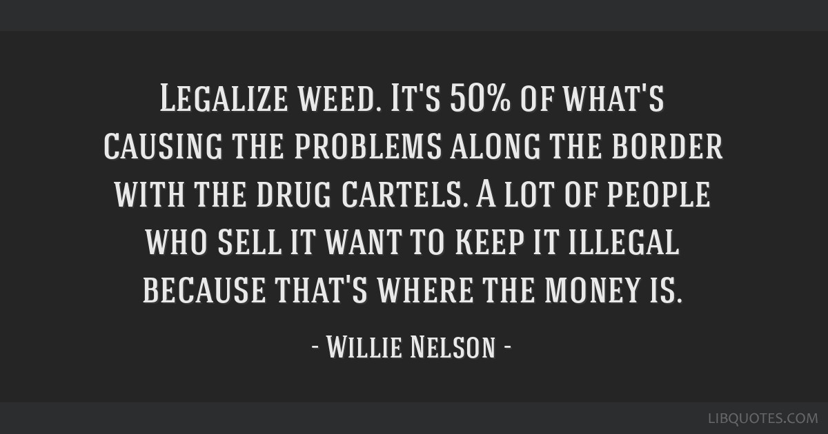 Legalize weed. It's 50% of what's causing the problems along the border with the drug cartels. A lot of people who sell it want to keep it illegal...