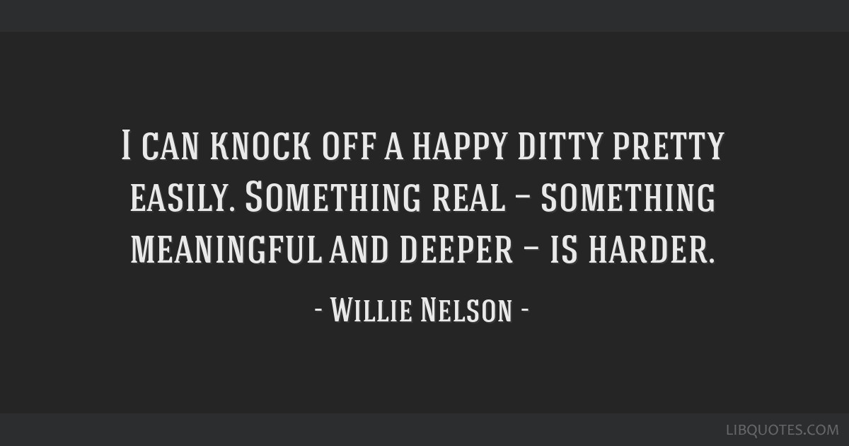 I can knock off a happy ditty pretty easily. Something real — something meaningful and deeper — is harder.