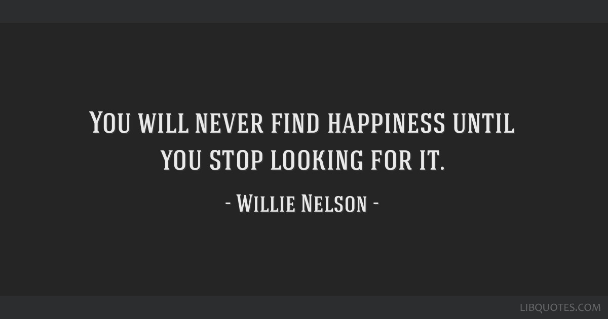 You will never find happiness until you stop looking for it.