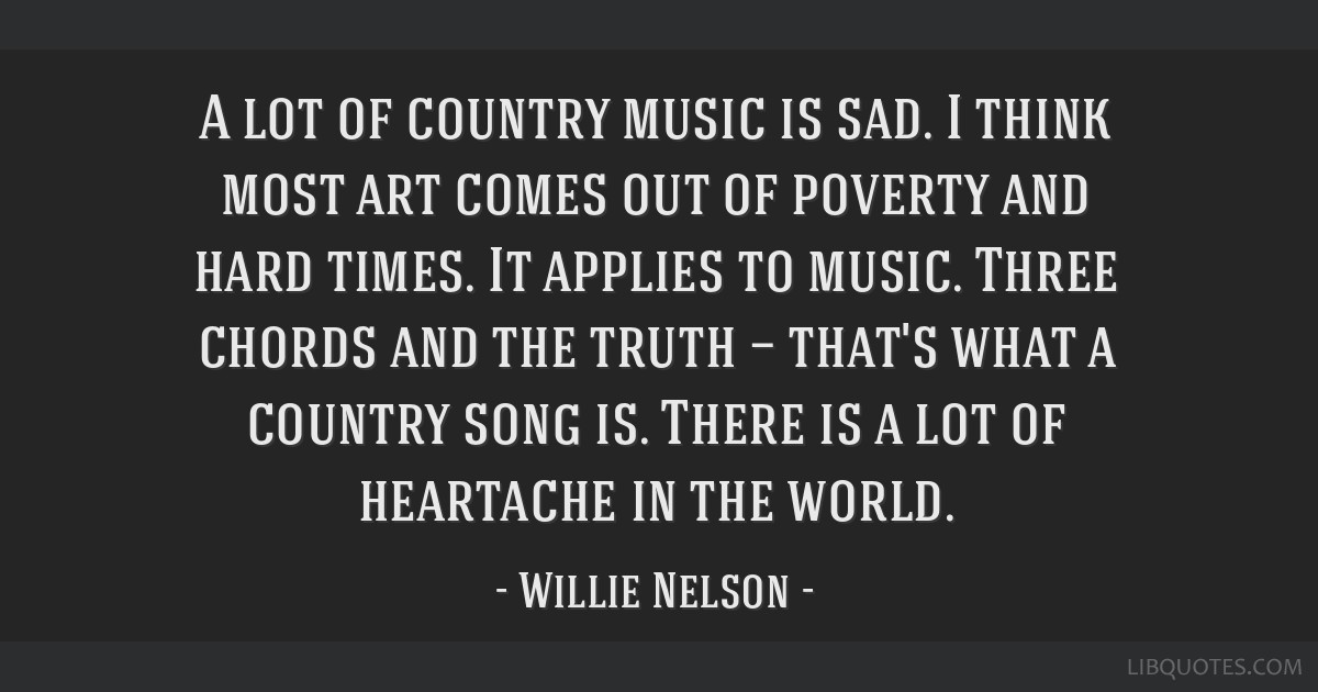 A lot of country music is sad. I think most art comes out of poverty and hard times. It applies to music. Three chords and the truth — that's what...