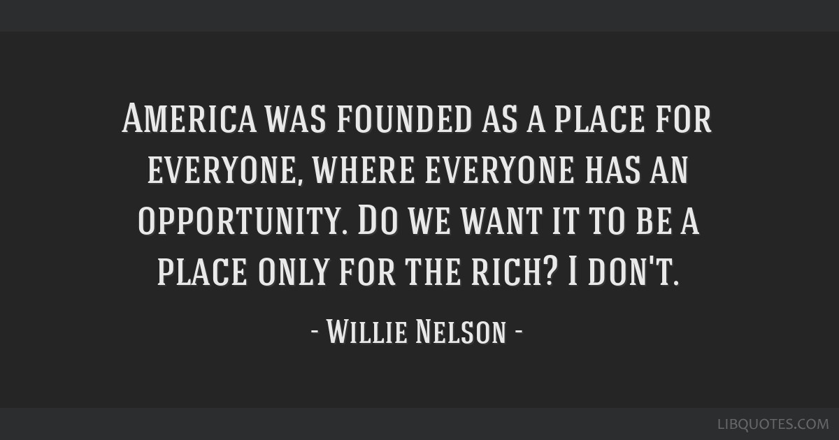 America was founded as a place for everyone, where everyone has an opportunity. Do we want it to be a place only for the rich? I don't.