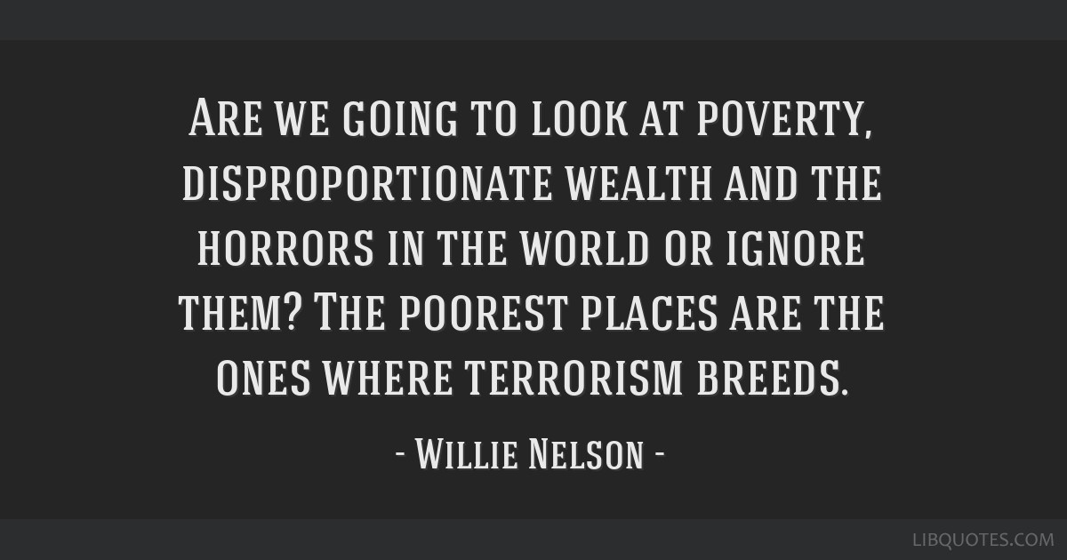 Are we going to look at poverty, disproportionate wealth and the horrors in the world or ignore them? The poorest places are the ones where terrorism ...