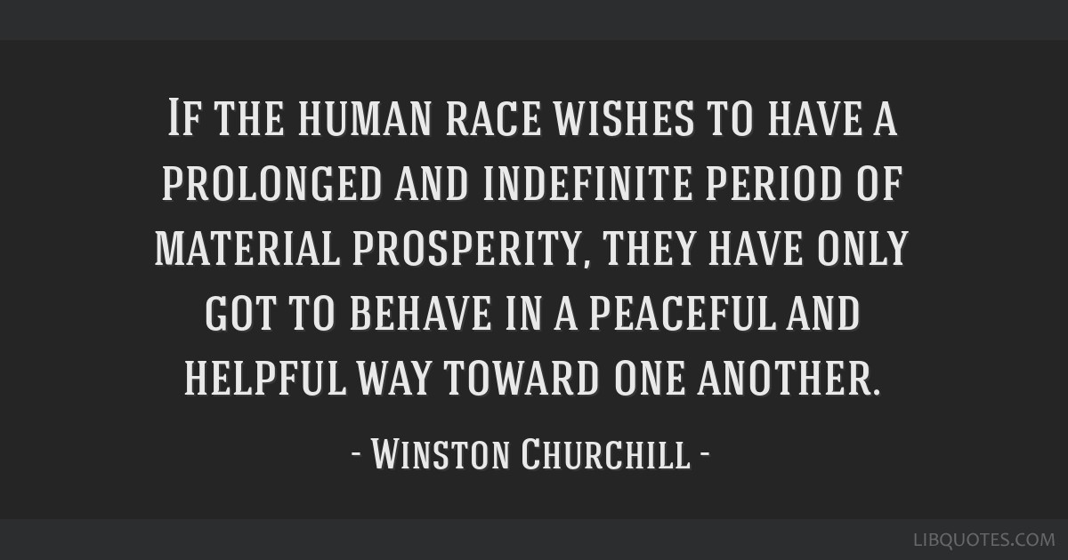 If the human race wishes to have a prolonged and indefinite period of material prosperity, they have only got to behave in a peaceful and helpful way ...