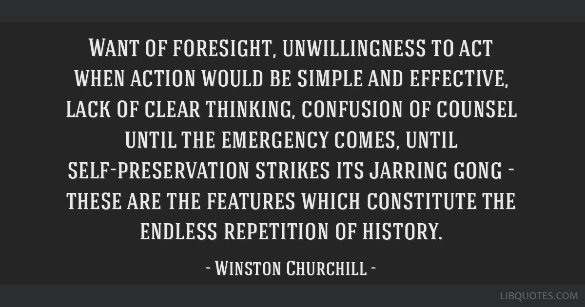 Want of foresight, unwillingness to act when action would be simple and effective, lack of clear thinking, confusion of counsel until the emergency...