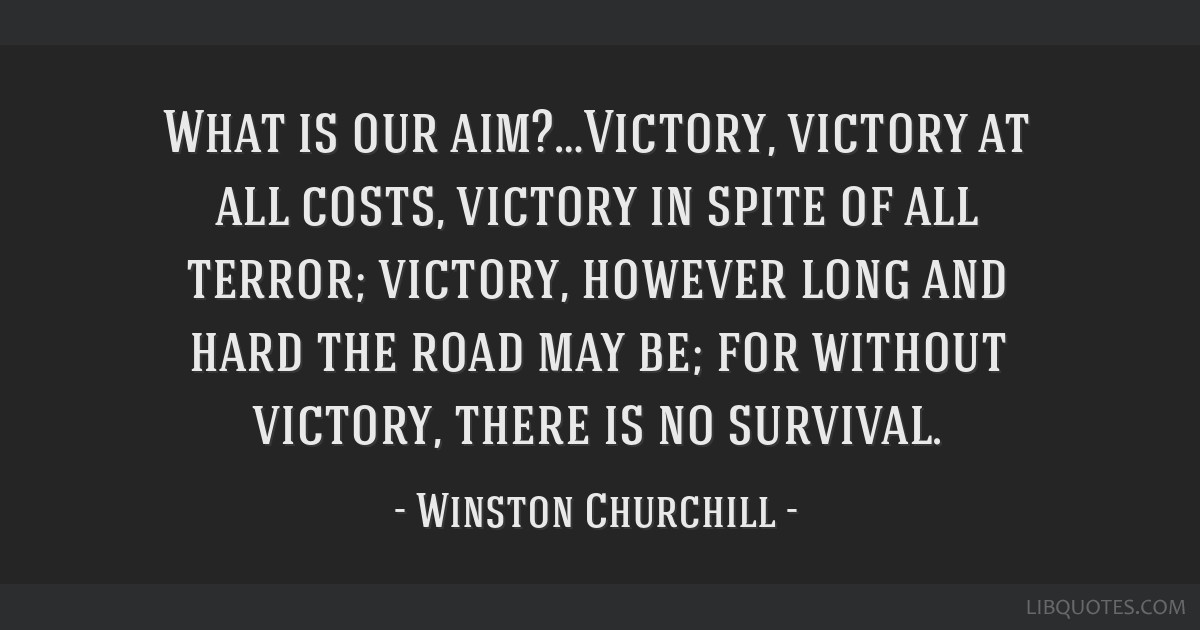 What is our aim?…Victory, victory at all costs, victory in spite of all terror; victory, however long and hard the road may be; for without...