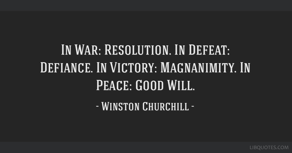 In War: Resolution. In Defeat: Defiance. In Victory: Magnanimity. In Peace: Good Will.