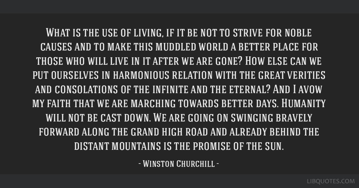 What is the use of living, if it be not to strive for noble causes and to make this muddled world a better place for those who will live in it after...
