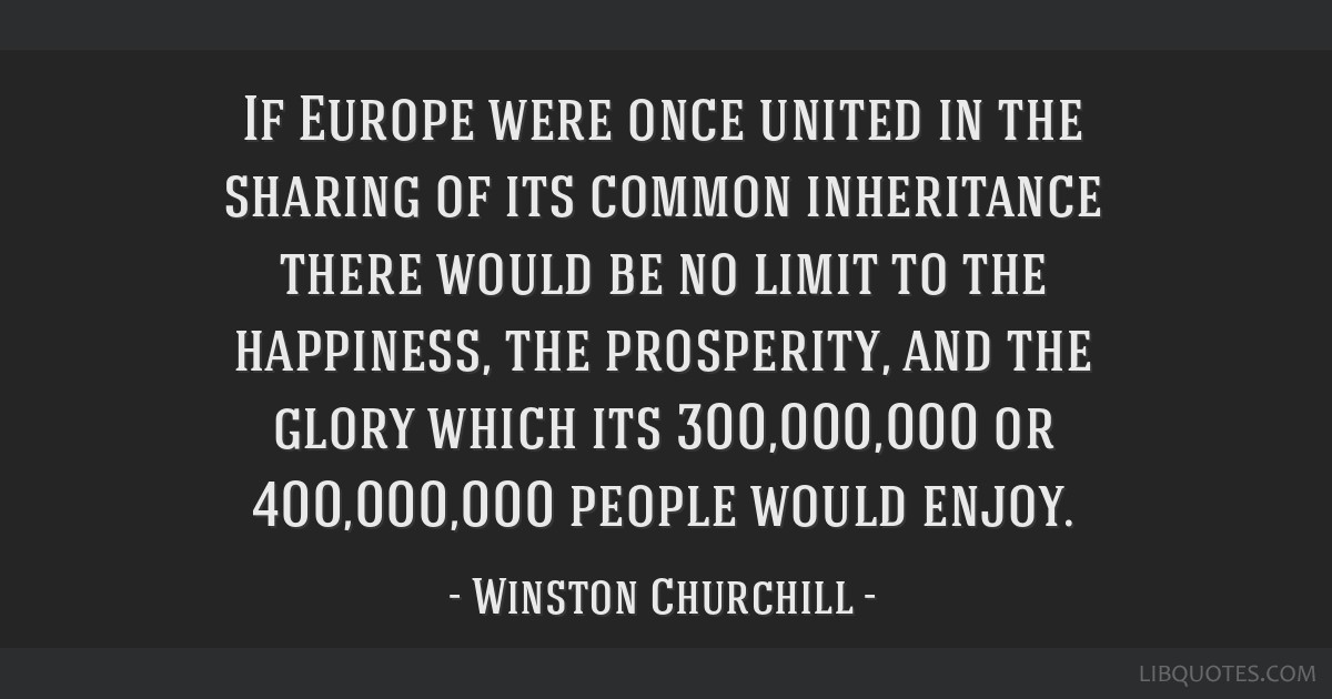 If Europe were once united in the sharing of its common inheritance there would be no limit to the happiness, the prosperity, and the glory which its ...