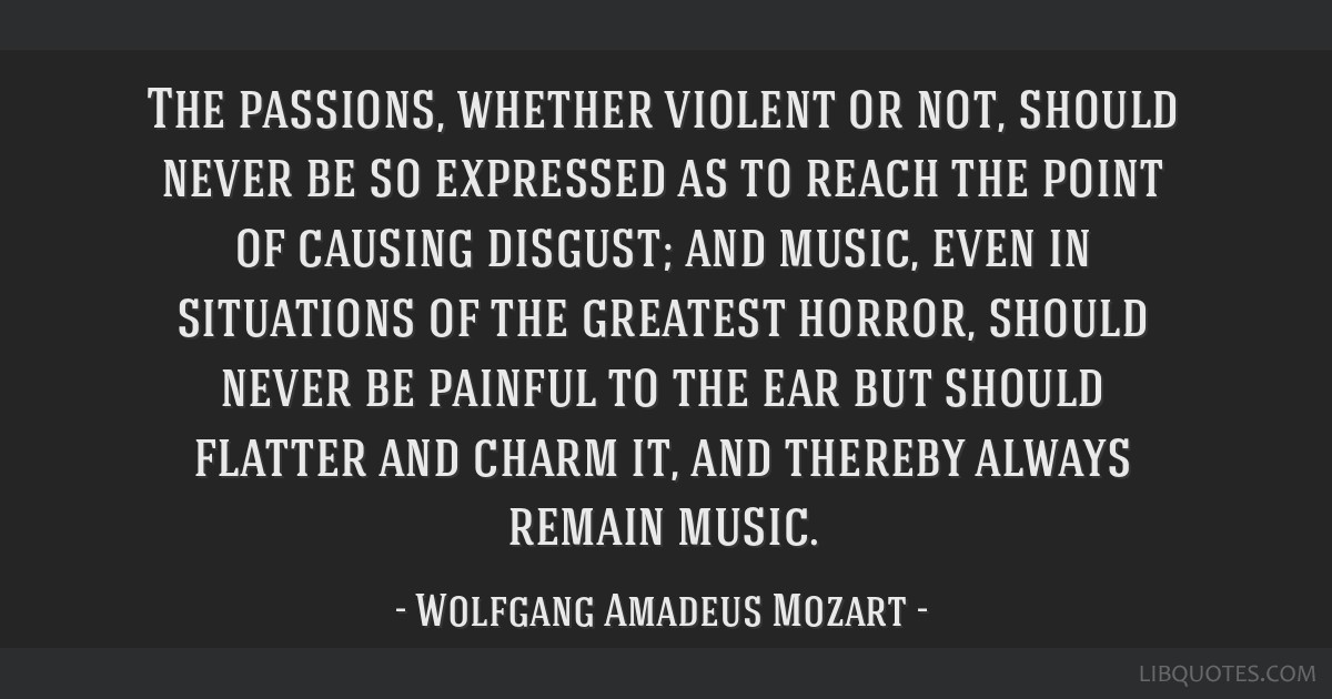 The passions, whether violent or not, should never be so expressed as to reach the point of causing disgust; and music, even in situations of the...