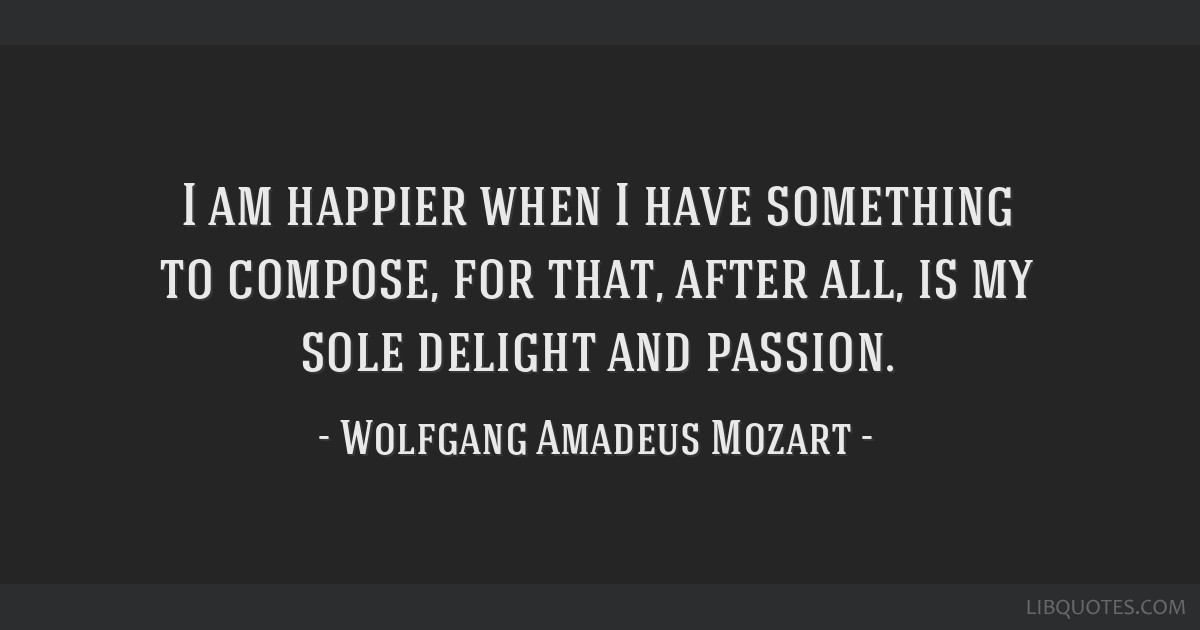I am happier when I have something to compose, for that, after all, is my sole delight and passion.