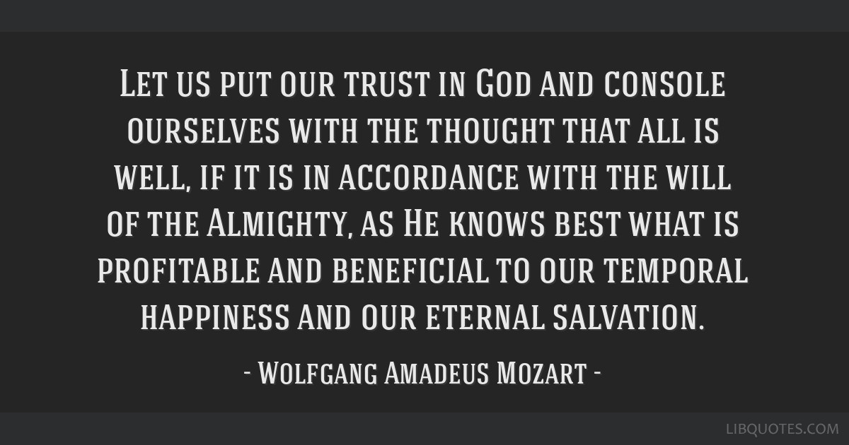 Let us put our trust in God and console ourselves with the thought that all is well, if it is in accordance with the will of the Almighty, as He...