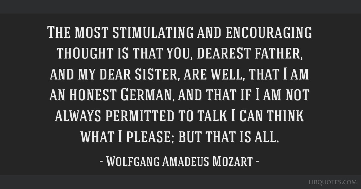 The most stimulating and encouraging thought is that you, dearest father, and my dear sister, are well, that I am an honest German, and that if I am...
