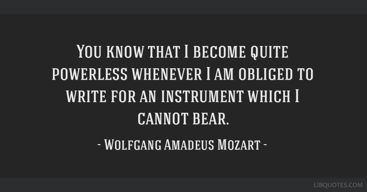 You know that I become quite powerless whenever I am obliged to write for an instrument which I cannot bear.