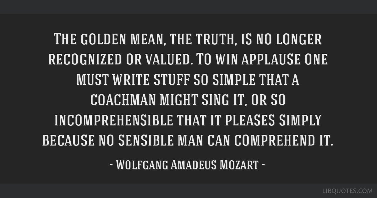 The golden mean, the truth, is no longer recognized or valued. To win applause one must write stuff so simple that a coachman might sing it, or so...