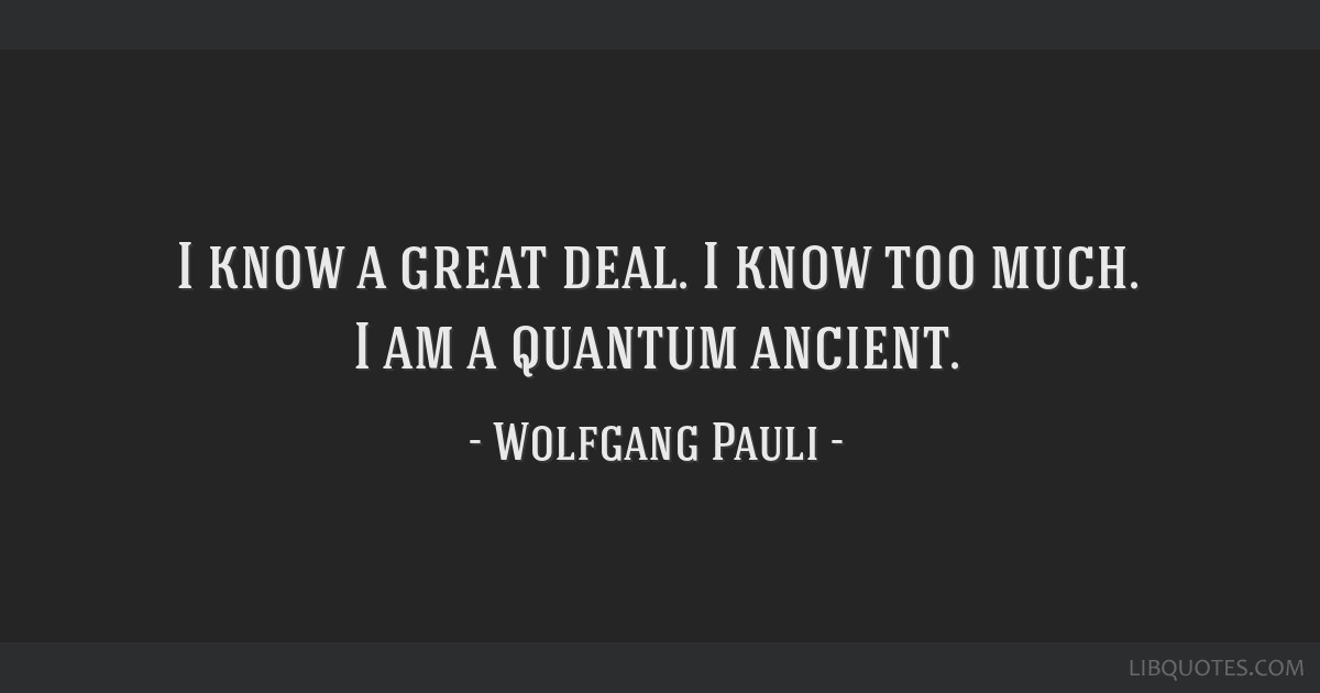 I know a great deal. I know too much. I am a quantum ancient.