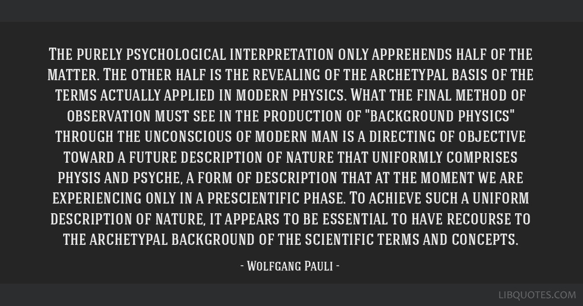 The purely psychological interpretation only apprehends half of the matter. The other half is the revealing of the archetypal basis of the terms...