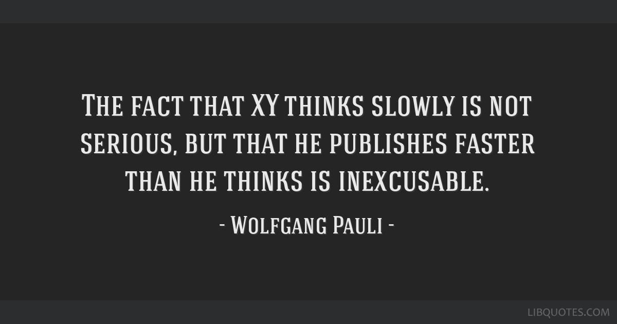 The fact that XY thinks slowly is not serious, but that he publishes faster than he thinks is inexcusable.