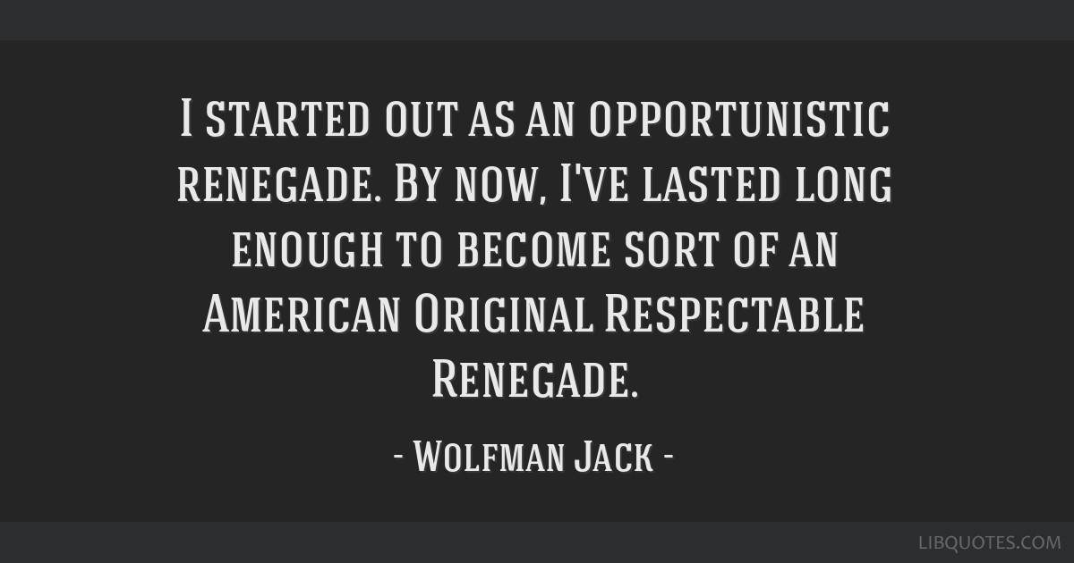 I started out as an opportunistic renegade. By now, I've lasted long enough to become sort of an American Original Respectable Renegade.
