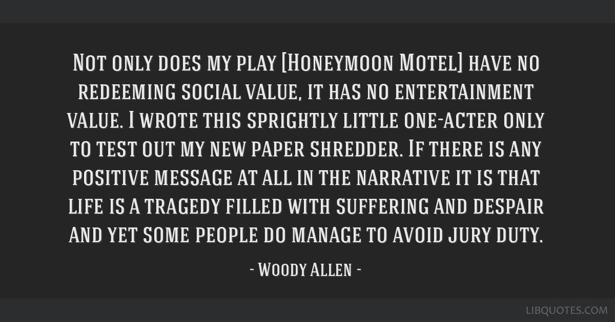 Not only does my play [Honeymoon Motel] have no redeeming social value, it has no entertainment value. I wrote this sprightly little one-acter only...